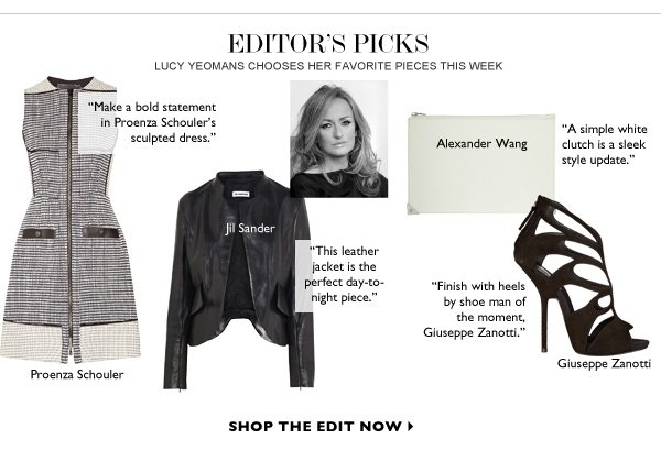 EDITOR's PICKS Lucy Yeomans chooses her favorite pieces this week SHOP THE EDIT NOW