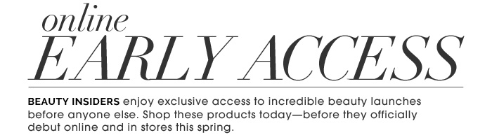 Online Early Access. Beauty Insiders enjoy exclusive access to incredible beauty launches before anyone else. Shop these products today-before they officially debut online and in stores this spring.