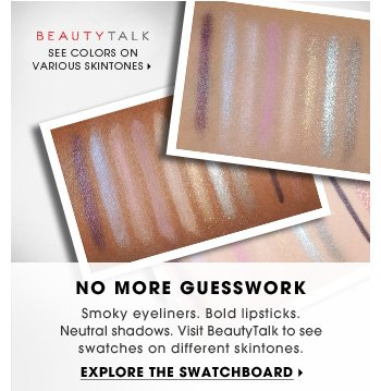 No More Guesswork. Smoky eyeliners. Bold lipsticks. Neutral shadows. Visit BeautyTalk to see swatches on different skintones. Explore the swatchboard.