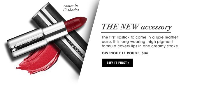 The New Accessory. The first lipstick to come in a luxe leather case, this long-wearing, high-pigment formula covers lips in one creamy stroke. comes in 12 shades. new. Givenchy Le Rouge, $36. Buy it first.