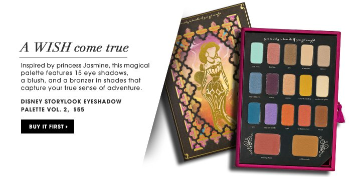 A Wish Come True. Inspired by princess Jasmine, this magical palette features 15 eye shadows, a blush, and a bronzer in shades that capture your true sense of adventure. new. exclusive . limited edition . ships for free. Disney Storylook Eyeshadow Palette Vol. 2, $55. Buy it first.