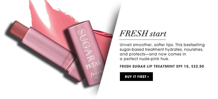 Fresh Start. Unveil smoother, softer lips. This bestselling sugar-based treatment hydrates, nourishes, and protects-and now comes in a perfect nude-pink hue. Fresh Sugar Lip Treatment SPF 15, $22.50. Buy it first.