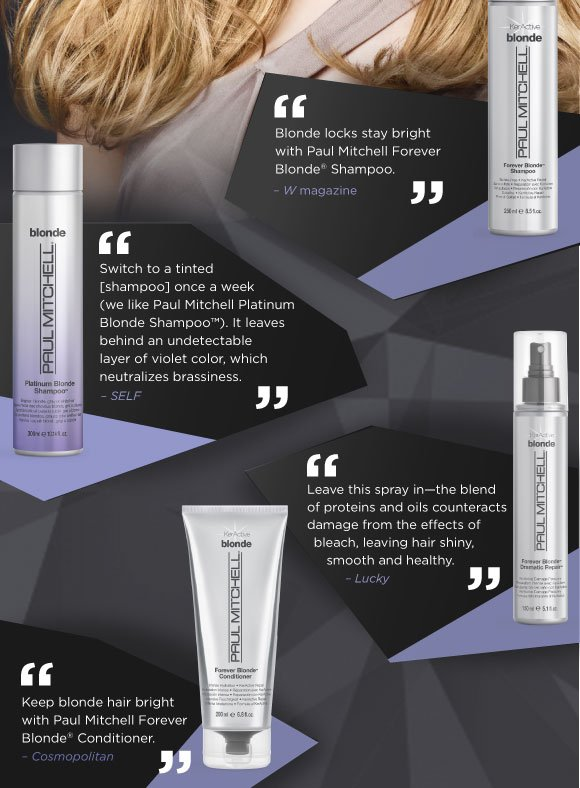 Blonde locks stay bright with Paul Mitchell Forever Blonde Shampoo. -W magazine    Switch to a tinted [shampoo] once a week (we like Paul Mitchell Platinum Blonde Shampoo). It leaves behind an undetectable layer of violet color, which neutralizes brassiness. -SELF   Leave this spray in—the blend of proteins and oils counteracts damage from the effects of bleach, leaving hair shiny, smooth and healthy. -Lucky   Keep blonde hair bright with Paul Mitchell Forever Blonde Conditioner. -Cosmopolitan