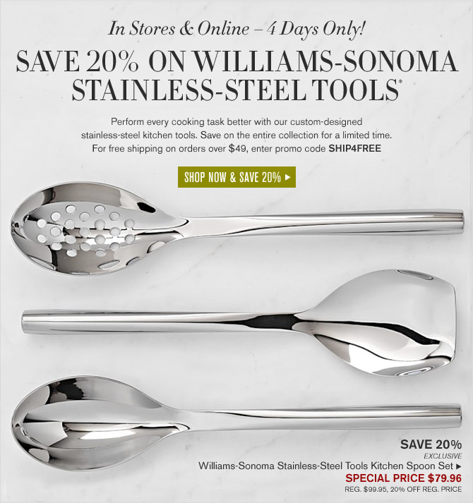 IN STORES & ONLINE – 4 DAYS ONLY! SAVE 20% ON WILLIAMS-SONOMA STAINLESS-STEEL TOOLS* - SPECIAL PRICE $79.96 (REG. $99.95, 20% OFF REG. PRICE) - SHOP NOW & SAVE 20%