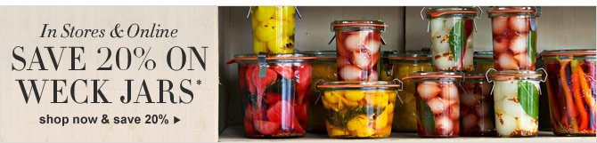 IN STORES & ONLINE - SAVE 20% ON WECK JARS* - SHOP NOW & SAVE 20%