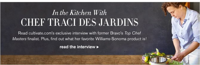 IN THE KITCHEN WITH CHEF TRACI DES JARDINS - Read cultivate.com's exclusive interview with former Bravo's Top Chef Masters finalist. Plus, find out what her favorite Williams-Sonoma product is! - READ THE INTERVIEW