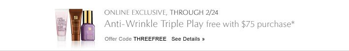 ONLINE EXCLUSIVE, THROUGH 2/24 Anti-Wrinkle Triple Play free with $75 purchase* Offer Code THREEFREE    See Details »