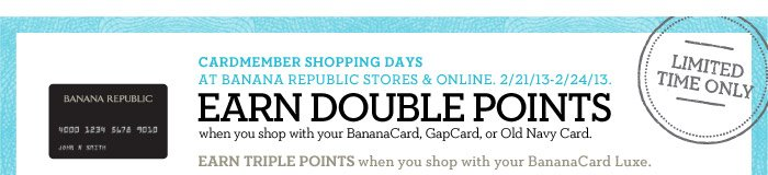 CARDMEMBER SHOPPING DAYS AT BANANA REPUBLIC STORES & ONLINE. 2/21/13-2/24/13. EARN DOUBLE POINTS when you shop with your BananaCard, GapCard, or Old Navy Card. EARN TRIPLE POINTS when you shop with your BananaCard Luxe. LIMITED TIME ONLY