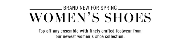 Brand New For Spring - Women's Shoes - Top off any ensemble with finely crafted footwear from our newest women's show collection.