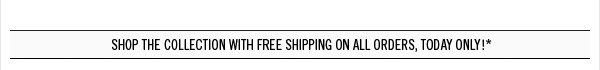 Shop the collection with free shipping on all orders, Today Only!*