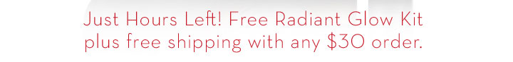 Just Hours Left! Free Radiant Glow Kit plus free shipping with any $30 order.