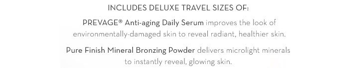 INCLUDES DELUXE TRAVEL SIZES OF: PREVAGE® Anti-aging Daily Serum improves the look of environmentally-damaged skin to reveal radiant, healthier skin. Pure Finish Mineral Bronzing Powder delivers microlight minerals to instantly reveal, glowing skin.