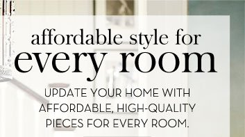 affordable style for every room - UPDATE YOUR HOME WITH AFFORDABLE, HIGH-QUALITY PIECES FOR EVERY ROOM.
