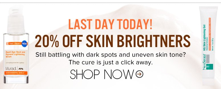 Last Day Today! 20% Off Skin Brighteners Still battling with dark spots and uneven skin tone? The cure is just a click away.   Shop Now>>
