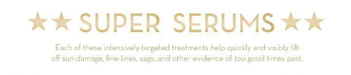 SUPER SERUMS. Each of these intensively-targeted treatments help quickly and visibly lift off sun-damage, fine lines, sags, and other evidence of too good times past.