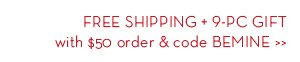 FREE SHIPPING + 9-PC GIFT with $50 order & code BEMINE.