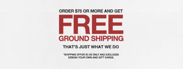 ORDER $75 OR MORE AND GET FREE GROUND SHIPPING. THAT'S JUST WHAT WE DO. *SHIPPING OFFER IS US ONLY AND EXCLUDES DESIGN YOUR OWN AND GIFT CARDS