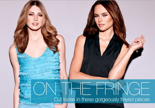 On the Fringe - Cut loose in these gorgeously frayed pieces