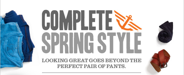 COMPLETE SPRING STYLE. Looking great goes beyond the perfect pair of pants.