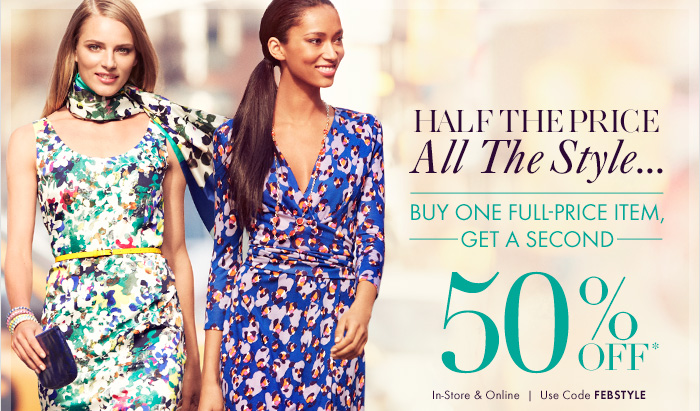 HALF THE PRICE All The Style...  BUY ONE FULL–PRICE ITEM, GET A SECOND  50% Off*  In–Store & Online  Use code FEBSTYLE