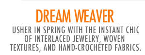 Dream Weaver - Usher in spring with the instant chic of interlaced jewelry, woven textures, and hand-crocheted fabrics.