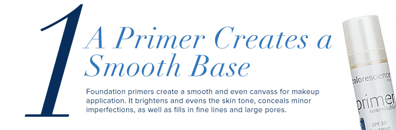 1. A Primer Creates a Smooth Base Foundation primers create a smooth and even canvass for makeup application. It brightens and evens the skin tone, conceals minor imperfections, as well as fills in fine lines and large pores.