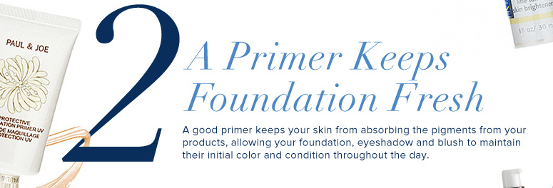 2. A Primer Keeps Foundation Fresh A good primer keeps your skin from absorbing the pigments from your products, allowing your foundation, eyeshadow and blush to maintain their initial color and condition throughout the day.