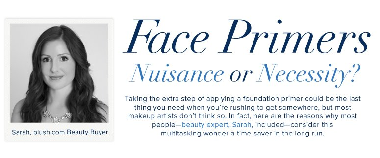Face Primers: Nuisance or Necessity? Taking the extra step of applying a foundation primer could be the last thing you need when you're rushing to get somewhere, but most makeup artists don't think so. In fact, here are the reasons why most people—beauty experts included—consider this multitasking wonder a time-saver in the long run.
