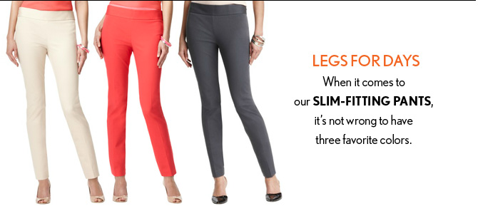 LEGS FOR DAYS When it comes to our SLIM–FITTING PANTS, it's not wrong to have three favorite colors.