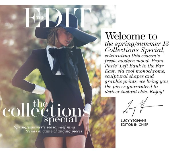 Welcome to the spring/summer 13 Collections Special, elebrating this season's fresh, modern mood. From Paris' Left Bank to the Far East, via cool monochrome, sculptural shapes and graphic prints, we bring you the pieces guaranteed to deliver instant chic. Enjoy!