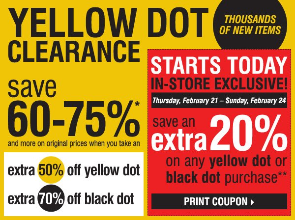 YELLOW DOT CLEARANCE! THOUSANDS OF NEW ITEMS. Save 60-75%* and more on original prices when you take an extra 50% off  yellow dot and an extra 70% off black dot. STARTS TODAY - IN-STORE EXCLUSIVE, Thursday, February 21 - Sunday, February 24. Save an extra 20% on ANY  YELLOW DOT OR BLACK DOT purchase!** Print coupon >>