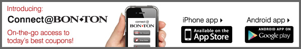 Introducing Connect@Bon Ton. On-the-go access to today's best coupons! Iphone app. Android app.