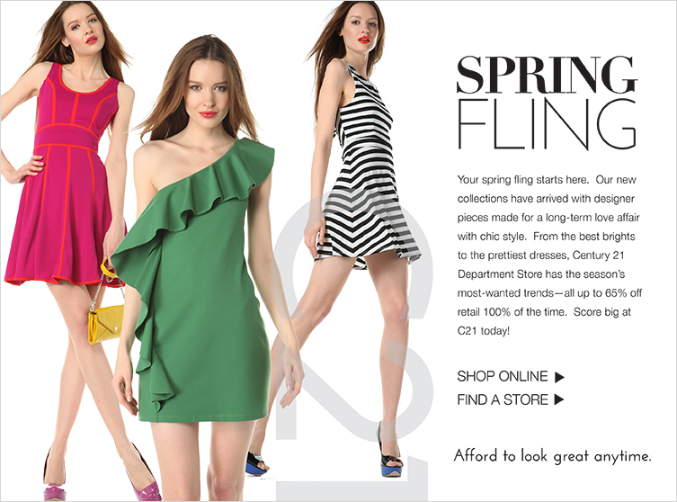 Your spring fling starts here. Our new collections have arrived with designer pieces made for a long-term love affair with chic style. From the best brights  to the prettiest dresses, Century 21 Department Store has the season's most-wanted trends - all up to 65% off retail 100% of the time. Score big at C21 today