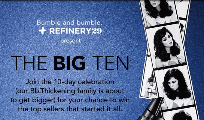 Bumble and bumble. + Refinery 29 present THE BIG TEN Join the 10-day celebration (our Bb.thickening family is about to get bigger) for your chance to win the top sellers that started it all.