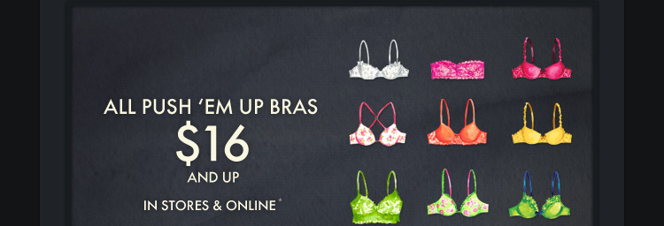 ALL PUSH 'EM UP BRAS $16 AND UP IN STORES & ONLINE*