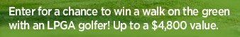 Enter for a chance to win a walk on the green with an LPGA golfer! Up to a $4,800 value.