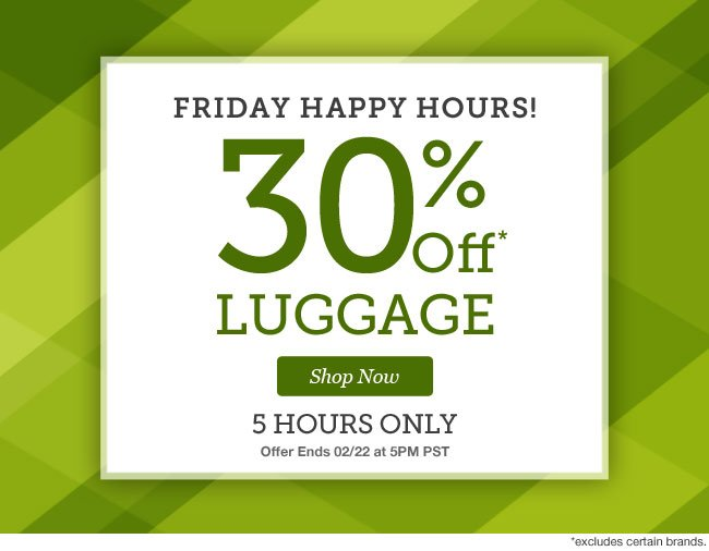 Friday Happy Hours |30% Off Luggage | 5 Hours Only! | Offer Ends 02/22 at 5pm PST | Shop Now