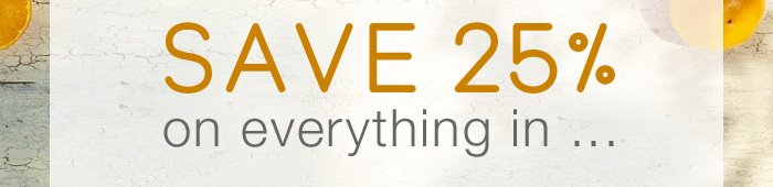 Save 25% on everything in...