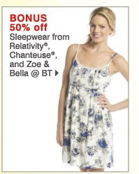 BONUS 50% off Sleepwear from Relativity®, Chanteuse®, and Zoe & Bella @ BT