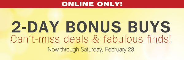 ONLINE ONLY! 2-DAY BONUS BUYS Can't miss deals & fabulous finds! Now  through Saturday, February 23