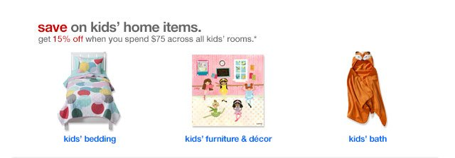 Save on kids' home items. Get 15% off when you spend $75 across all kids' rooms.*