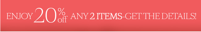 Enjoy 20% off any 2 items - get the details!