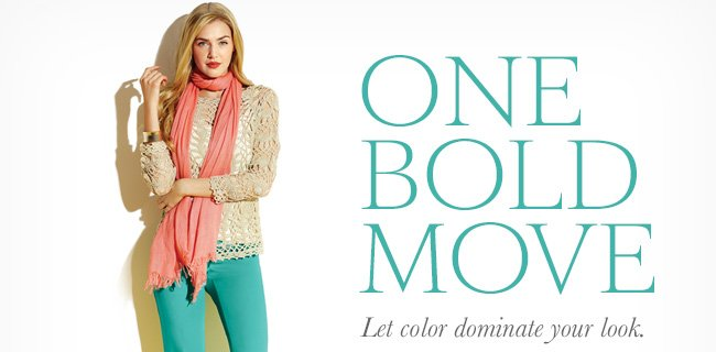 ONE BOLD MOVE. Let color dominate your look.