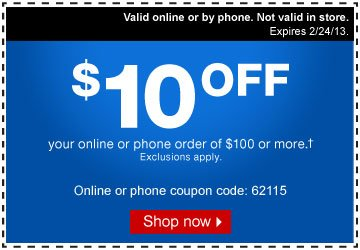 $10 off  your online or phone order of $100 or more (†). Exclusions apply.  Online or phone coupon code: 62115. Shop now. Valid online or by phone.  Not valid in store. Expires 2/24/13.