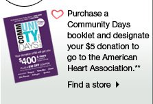 Purchase a Community Days booklet and designate your $5 donation to  go the American Heart Association.** Find a store.