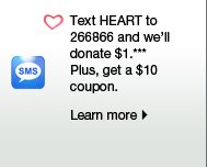 Text HEART to 266866 and we'll donate $1.*** Plus, get a $10 coupon. Learn more.