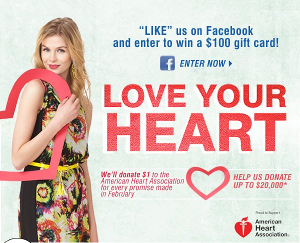 'LIKE' us on Facebook and enter to win a $100 gift card! Enter now.  Love Your Heart. We'll donate $1 to the American Heart Association for  every promise made in February. Help us donate up to $20,000*