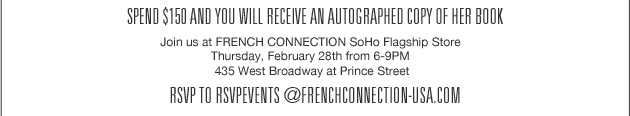 Spend $150 and you will receive an autographed copy of her book. Join us at French Connection SoHo Flagship Store Thursday, February 28th from 6-9PM 435 West Broadway at Prince Street. RSVP to rsvpevents@frenchconnection-usa.com