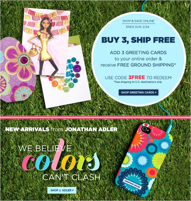 Add 3 Greeting Cards to your  online order & receive Free Ground Shipping*   Use code 3FREE to redeem   *Free shipping to U.S. destinations only.   ######   New Arrivals from Jonathan Adler!   Shop online at www.papyrusonline.com