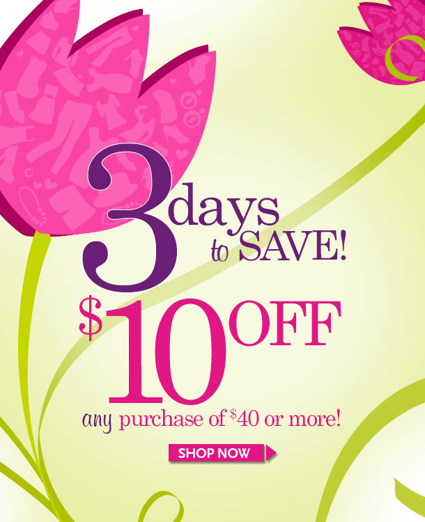 3 DAYS TO SAVE! $10 OFF ANY Purchase of $40 or more! SHOP NOW